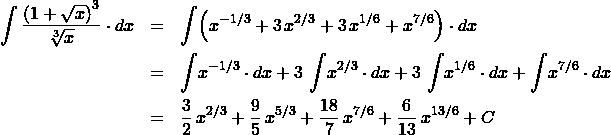 \begin{eqnarray*} \int \frac{\left(1 + \sqrt{x}\right)^{3}}{\sqrt[3]{x}} \cdot dx   &=& \int \!\left( x^{-1/3} + 3\,x^{2/3} + 3\, x^{1/6} + x^{7/6} \right) \cdot dx\\ &=& \int \! x^{-1/3} \cdot dx + 3\,\int \!x^{2/3} \cdot dx + 3\,\int \!x^{1/6} \cdot dx + \int \!x^{7/6} \cdot dx\\ &=& \frac{3}{2}\,x^{2/3} + \frac{9}{5}\,x^{5/3} + \frac{18}{7}\,x^{7/6} + \frac{6}{13}\,x^{13/6} + C \end{eqnarray*}