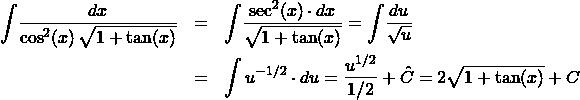 \begin{eqnarray*} \int \! \frac{dx}{\cos^2(x)\,\sqrt{1 + \tan(x)}}  &=& \int \! \frac{\sec^2(x)\cdot dx}{\sqrt{1 + \tan(x)}} = \int \! \frac{du}{\sqrt{u}} \\ &=&\int u^{-1/2} \cdot du = \frac{u^{1/2}}{1/2} + \hat{C} = 2\sqrt{1 + \tan(x)} + C \end{eqnarray*}