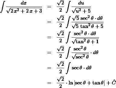 \begin{eqnarray*} \int \! \frac{dx}{\sqrt{2\,x^2 + 2\,x + 3}}  &=& \frac{\sqrt{2}}{2}\int \! \frac{du}{\sqrt{u^2 + 5}} \\ &=& \frac{\sqrt{2}}{2}\int \! \frac{\sqrt{5}\,\sec^2\theta \cdot d\theta}{\sqrt{5\,\tan^2\theta + 5}}\\ &=& \frac{\sqrt{2}}{2}\int \! \frac{\sec^2\theta \cdot d\theta}{\sqrt{\tan^2\theta + 1}}\\ &=& \frac{\sqrt{2}}{2}\int \! \frac{\sec^2\theta }{\sqrt{\sec^2\theta}}\cdot d\theta\\ &=& \frac{\sqrt{2}}{2}\int \sec\theta \cdot d\theta \\ &=&  \frac{\sqrt{2}}{2} \cdot \ln\left\vert \sec\theta + \tan\theta \right\vert + \hat{C} \end{eqnarray*}