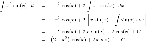 \begin{eqnarray*} 	\int x^2\,\sin(x) \cdot dx  		&=& -x^2\,\cos(x) + 2\,\int x \cdot \cos(x)\cdot dx	\\ 		&=& -x^2\,\cos(x) + 2\,\left[ x\,\sin(x) - \int \sin(x) \cdot dx \right]	\\ 		&=& -x^2\,\cos(x) + 2\,x\,\sin(x) + 2\,\cos(x) + C	\\ 		&=& \left(2 -x^2\right)\,\cos(x) + 2\,x\,\sin(x) + C \end{eqnarray*}