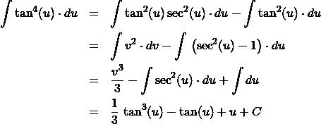 \begin{eqnarray*} \int \tan^{4}(u) \cdot du  &=& \int \tan^{2} (u) \sec^2(u) \cdot du -  \int \tan^{2} (u) \cdot du\\ &=& \int v^{2} \cdot dv -  \int \,\left(\sec^2(u) - 1\right) \cdot du\\ &=& \frac{v^{3}}{3} -  \int \sec^2(u) \cdot du + \int  du\\ &=& \frac{1}{3}\,\tan^{3}(u) - \tan(u) + u + C \end{eqnarray*}