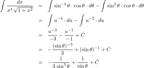 \begin{eqnarray*} \int \frac{dx}{x^4 \, \sqrt{1 + x^2}}  &=& \int \sin^{-4}\theta \cdot \cos\theta \cdot d\theta - \int \sin^{2}\theta \cdot \cos\theta \cdot d\theta\\ &=& \int u^{-4} \cdot du - \int u^{-2} \cdot du\\ &=& \frac{u^{-3}}{-3} - \frac{u^{-1}}{-1} + \hat{C}\\ &=& -\frac{(\sin\theta)^{-3}}{3} + (\sin\theta)^{-1} + \hat{C}\\ &=& -\frac{1}{3\,\sin^{3}\theta} + \frac{1}{\sin\theta} + \hat{C} \end{eqnarray*}