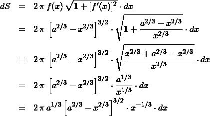 \begin{eqnarray*} dS &=& 2\,\pi\,f(x) \,\sqrt{1 + [f'(x)]^2} \cdot dx\\ &=& 2\,\pi\,\left[a^{2/3} - x^{2/3}\right]^{3/2} \cdot \sqrt{1 + \frac{a^{2/3} - x^{2/3}}{x^{2/3}}} \cdot dx\\ &=& 2\,\pi\,\left[a^{2/3} - x^{2/3}\right]^{3/2} \cdot \sqrt{\frac{x^{2/3} + a^{2/3} - x^{2/3}}{x^{2/3}}}\cdot dx\\ &=& 2\,\pi\,\left[a^{2/3} - x^{2/3}\right]^{3/2} \cdot \frac{a^{1/3}}{x^{1/3}}\cdot dx\\ &=& 2\,\pi\,a^{1/3}\left[a^{2/3} - x^{2/3}\right]^{3/2} \cdot x^{-1/3}\cdot dx \end{eqnarray*}