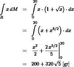 \begin{eqnarray*} \int\limits_{R} x\,dM  &=& \int\limits_{0}^{20} x\cdot \left(1 + \sqrt{x}\right) \cdot dx  \\ &=& \int\limits_{0}^{20} \left(x + x^{3/2}\right) \cdot dx  \\ &=& \left.\frac{x^2}{2} + \frac{2\,x^{5/2}}{5} \right\vert_{0}^{20}  \\ &=& 200 + 320\,\sqrt{5} \;[\mathrm{gr}] \end{eqnarray*}