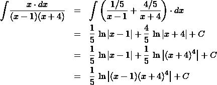 \begin{eqnarray*} \int \! \frac{x \cdot dx}{(x - 1)(x + 4)}  &=& \int \left(\frac{1/5}{x - 1} + \frac{4/5}{x + 4}\right) \cdot dx\\ &=& \frac{1}{5}\,\ln\left\vert x - 1\right\vert + \frac{4}{5}\,\ln\left\vert x + 4\right\vert + C\\ &=& \frac{1}{5}\,\ln\left\vert x - 1\right\vert + \frac{1}{5}\,\ln\left\vert (x + 4)^{4}\right\vert + C\\ &=& \frac{1}{5}\,\ln\left\vert (x - 1)(x + 4)^{4}\right\vert + C \end{eqnarray*}