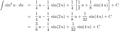 \begin{eqnarray*} \int \sin^{4} u \cdot du &=& \frac{1}{4}\, u - \frac{1}{4}\,\sin(2\,u)  + \frac{1}{4} \,\left[ \frac{1}{2}\,u + \frac{1}{8} \, \sin(4\,u) \right] + C\\ &=& \frac{1}{4}\, u - \frac{1}{4} \, \sin(2\,u)  + \frac{1}{8} \, u + \frac{1}{32} \, \sin(4\,u) + C\\ &=& \frac{3}{8}\, u - \frac{1}{4} \, \sin(2\,u) + \frac{1}{32} \, \sin(4\,u) + C \end{eqnarray*}