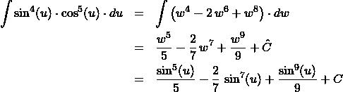 \begin{eqnarray*} \int \sin^{4} (u)\cdot \cos^{5} (u) \cdot du &=& \int \left(w^{4} - 2\,w^{6} + w^{8}\right) \cdot dw\\ &=& \frac{w^{5}}{5} - \frac{2}{7}\,w^{7} + \frac{w^{9}}{9} + \hat{C}\\ &=& \frac{\sin^{5}(u)}{5} - \frac{2}{7}\,\sin^{7}(u) + \frac{\sin^{9}(u)}{9} + C \end{eqnarray*}
