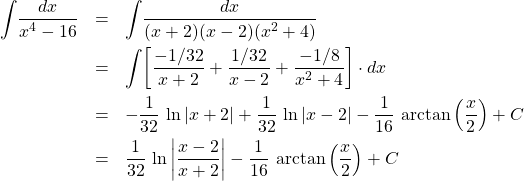 \begin{eqnarray*} 	\int \! \frac{dx}{x^4 - 16}  		&=& \int \! \frac{dx}{(x + 2)(x - 2)(x^{2} + 4)}	\\ 		&=& \int \! \left[ \frac{-1/32}{x + 2} + \frac{1/32}{x - 2} + \frac{-1/8}{x^{2} + 4} \right] \cdot dx	\\ 		&=& - \frac{1}{32}\,\ln\left\vert x + 2 \right\vert + \frac{1}{32}\,\ln\left\vert x - 2 \right\vert  			- \frac{1}{16}\,\arctan\left(\frac{x}{2}\right) + C			\\ 		&=& \frac{1}{32}\,\ln\left\vert \frac{x - 2}{x + 2} \right\vert - \frac{1}{16}\,\arctan\left(\frac{x}{2}\right) + C \end{eqnarray*}