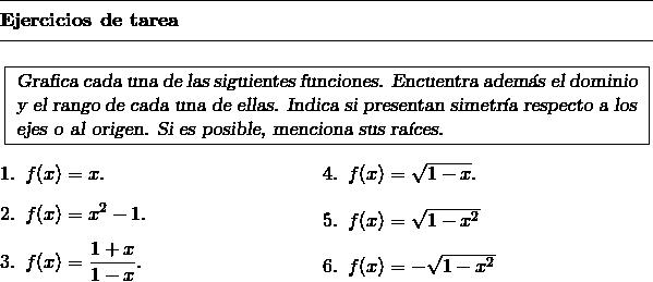 \begin{minipage}{13cm} \begin{tarea} {% instrucciones: Grafica cada una de las siguientes funciones.  Encuentra adem\'as el dominio y el rango de cada una de ellas.  Indica si presentan simetr\'ia respecto a los ejes o al origen.  Si es posible, menciona sus ra\'ices. }{ % ejercicios \begin{multicols}{2} % Inicia ambiente a dos columnas \item $f(x) = x$. \item $f(x) = x^2 - 1$. \item $f(x) = \displaystyle\frac{1 + x}{1 - x}$. \item $f(x) = \sqrt{1 - x}$. \item $f(x) = \sqrt{1 - x^2}$ \item $f(x) = -\sqrt{1 - x^2}$ \end{multicols} % Finaliza ambiente a dos columnas } \end{tarea} \end{minipage}