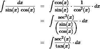 \begin{eqnarray*} \int \! \frac{dx}{\sin(x)\,\cos(x)}  &=& \int \! \frac{\cos(x)}{\sin(x)} \cdot \frac{1}{\cos^2(x)} \cdot dx\\ &=& \int \! \frac{\sec^2(x)}{\left(\displaystyle\frac{\sin(x)}{\cos(x)}\right)} \cdot dx\\ &=& \int \! \frac{\sec^2(x)}{\tan(x)} \cdot dx \end{eqnarray*}