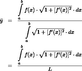 \begin{eqnarray*} \bar{y}  &=& \frac{\displaystyle\int\limits_{a}^{b} f(x)\cdot \sqrt{1 + [f'(x)]^2}\cdot dx}{\displaystyle\int\limits_{a}^{b} \sqrt{1 + [f'(x)]^2}\cdot dx}\\ &=& \frac{\displaystyle\int\limits_{a}^{b} f(x)\cdot \sqrt{1 + [f'(x)]^2}\cdot dx}{L} \end{eqnarray*}