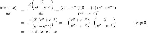 \begin{eqnarray*} \frac{d(\mathrm{csch}\, x)}{dx} &=& \frac{d\left(\displaystyle\frac{2}{e^{x} - e^{-x}}\right)}{dx}%\\ = \frac{\left(e^{x} - e^{-x}\right)(0) - (2)\left(e^{x} + e^{-x}\right)}{\left(e^{x} - e^{-x}\right)^2}\\ &=& \frac{- \left(2\right)\left(e^{x} + e^{-x}\right)}{\left(e^{x}- e^{-x}\right)^2}%\\ = - \left(\frac{e^{x} + e^{-x}}{e^{x} - e^{-x}}\right) \cdot \left(\frac{2}{e^{x} - e^{-x}}\right)\qquad\qquad \{x\neq 0\}\\ &=& -\coth x \cdot \mathrm{csch}\, x \end{eqnarray*}