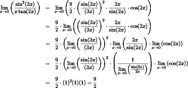 \begin{eqnarray*} \lim\limits_{x\rightarrow 0}{\left(\frac{\sin^2(3x)}{x\tan (2x)}\right)}  &=& \lim\limits_{x\rightarrow 0}{\left(\frac{9}{2}\cdot\left(\frac{\sin(3x)}{(3x)}\right)^2\cdot\frac{2x}{\sin(2x)}\cdot\cos(2x)\right)}\\ &=& \frac{9}{2}\cdot\lim\limits_{x\rightarrow 0}{\left(\left(\frac{\sin(3x)}{(3x)}\right)^2\cdot\frac{2x}{\sin(2x)}\cdot\cos(2x)\right)}\\ &=& \frac{9}{2}\cdot\left(\lim\limits_{x\rightarrow 0}\left(\frac{\sin(3x)}{(3x)}\right)\right)^2\cdot\lim\limits_{x\rightarrow 0}\left(\frac{2x}{\sin(2x)}\right)\cdot\lim\limits_{x\rightarrow 0}\left(\cos(2x)\right)\\ &=& \frac{9}{2}\cdot\left(\lim\limits_{x\rightarrow 0}\left(\frac{\sin(3x)}{(3x)}\right)\right)^2\cdot \left(\frac{1}{\lim\limits_{x\rightarrow 0}{\left(\frac{\sin(2x)}{2x}\right)}}\right)\cdot\lim\limits_{x\rightarrow 0}\left(\cos(2x)\right)\\ &=& \frac{9}{2}\cdot(1)^2 (1) (1) = \frac{9}{2} \end{eqnarray*}