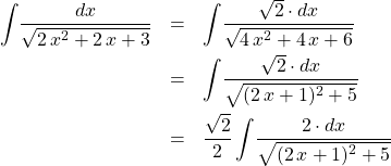 \begin{eqnarray*} \int \! \frac{dx}{\sqrt{2\,x^2 + 2\,x + 3}}  &=& \int \! \frac{\sqrt{2} \cdot dx}{\sqrt{4\,x^2 + 4\,x + 6}} \\ &=& \int \! \frac{\sqrt{2} \cdot dx}{\sqrt{(2\,x + 1)^2 + 5}} \\ &=& \frac{\sqrt{2}}{2}\int \! \frac{2 \cdot dx}{\sqrt{(2\,x + 1)^2 + 5}}  \end{eqnarray*}