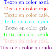 \begin{minipage}{10cm} \begin{center} \textcolor{blue}{Texto en color azul.}\\ \textcolor{red}{Texto en color rojo.}\\ \textcolor{brown}{Texto en color caf\'e.}\\ \textcolor{cyan}{Texto en color cyan.}\\ \textcolor{gray}{Texto en color gris.}\\ \textcolor{green}{Texto en color verde.}\\ \textcolor{pink}{Texto en color rosa.}\\ \textcolor{violet}{Texto en color morado.}\\ \textcolor{white}{Texto en color blanco.} \end{center} \end{minipage}