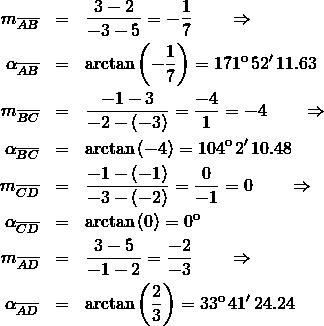 \begin{eqnarray*}    m_{\overline{AB}}      &=& \frac{3 - 2}{-3 -5} = -\frac{1}{7}\qquad\Rightarrow\\    \alpha_{\overline{AB}} &=& \arctan \left(-\frac{1}{7}\right) = 171^{\mathrm o}\,52'\,11.63\\    m_{\overline{BC}}      &=& \frac{-1 -3}{-2 - (-3)} = \frac{-4}{1} = -4 \qquad\Rightarrow\\    \alpha_{\overline{BC}} &=& \arctan \left(-4\right) = 104^{\mathrm o}\,2'\,10.48\\    m_{\overline{CD}}      &=& \frac{-1 - (-1)}{-3 - (-2)} = \frac{0}{-1} = 0\qquad\Rightarrow\\    \alpha_{\overline{CD}} &=& \arctan \left(0\right) = 0^{\mathrm o}\\    m_{\overline{AD}}      &=& \frac{3 - 5}{-1 -2} = \frac{-2}{-3}\qquad\Rightarrow\\    \alpha_{\overline{AD}} &=& \arctan \left(\frac{2}{3}\right) = 33^{\mathrm o}\,41'\,24.24 \end{eqnarray*}