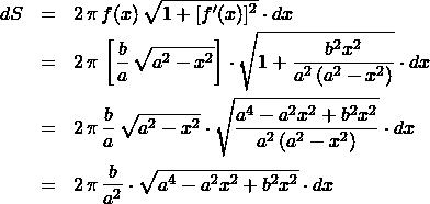 \begin{eqnarray*} dS &=& 2\,\pi\,f(x)\,\sqrt{1 + [f'(x)]^2} \cdot dx\\ &=& 2\,\pi\,\left[ \frac{b}{a}\,\sqrt{a^2 - x^2} \right] \cdot \sqrt{1 + \frac{b^2x^2}{a^2\left( a^2 - x^2 \right)}} \cdot dx\\ &=& 2\,\pi\,\frac{b}{a}\,\sqrt{a^2 - x^2} \cdot \sqrt{\frac{a^4 - a^2x^2 + b^2x^2}{a^2\left( a^2 - x^2 \right)}} \cdot dx\\ &=& 2\,\pi\,\frac{b}{a^2} \cdot \sqrt{a^4 - a^2x^2 + b^2x^2} \cdot dx \end{eqnarray*}