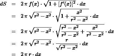 \begin{eqnarray*} dS &=& 2\,\pi\,f(x)\cdot \sqrt{1 + [f'(x)]^2} \cdot dx\\ &=& 2\,\pi\,\sqrt{r^2 - x^2} \cdot \sqrt{1 + \frac{x^2}{r^2 - x^2}} \cdot dx\\ &=& 2\,\pi\,\sqrt{r^2 - x^2} \cdot \sqrt{\frac{r^2 - x^2}{r^2 - x^2} + \frac{x^2}{r^2 - x^2}} \cdot dx\\ %&=& 2\,\pi\,\sqrt{r^2 - x^2} \cdot \sqrt{\frac{r^2 - x^2}{r^2 - x^2} + \frac{x^2}{r^2 - x^2}} \cdot dx\\ &=& 2\,\pi\,\sqrt{r^2 - x^2} \cdot \frac{r}{\sqrt{r^2 - x^2}} \cdot dx\\ &=& 2\,\pi\,r\cdot dx \end{eqnarray*}