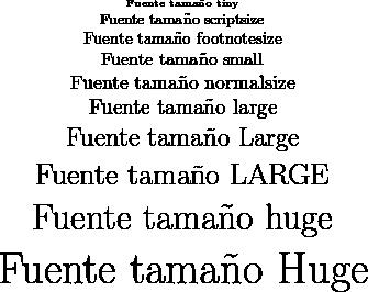\begin{minipage}{10cm} \begin{center} \tiny{Fuente tama\~no tiny}\\ \scriptsize{Fuente tama\~no scriptsize}\\ \footnotesize{Fuente tama\~no footnotesize}\\ \small{Fuente tama\~no small}\\ \normalsize{Fuente tama\~no normalsize}\\ \large{Fuente tama\~no large}\\ \Large{Fuente tama\~no Large}\\ \LARGE{Fuente tama\~no LARGE}\\ \huge{Fuente tama\~no huge}\\ \Huge{Fuente tama\~no Huge}\\ \end{center} \end{minipage}
