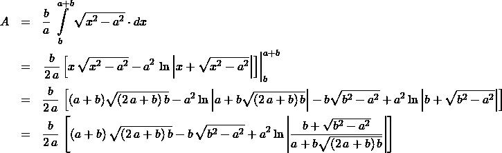 \begin{eqnarray*}  A &=& \frac{b}{a}\,\int\limits_{b}^{a+b} \sqrt{x^2 - a^2} \cdot dx \\ &=& \left.\frac{b}{2\,a} \left[ x\,\sqrt{x^2 - a^2} - a^2\,\ln\left\vert x  + \sqrt{x^2 - a^2}\right\vert \right]  \right\vert_{b}^{a + b}\\ &=& \frac{b}{2\,a}\,\left[ (a + b)\sqrt{(2\,a + b)\,b}  - a^2 \ln\left\vert a + b \sqrt{(2\,a + b)\,b} \right\vert  - b\sqrt{b^2 - a^2} + a^2 \ln\left\vert b + \sqrt{b^2 - a^2}  \right\vert  \right]\\ &=&\frac{b}{2\,a}\,\left[ (a + b)\,\sqrt{(2\,a + b)\,b} - b\,\sqrt{b^2 - a^2}  + a^2 \ln\left\vert \frac{b + \sqrt{b^2 - a^2}}{a + b \sqrt{(2\,a + b)\,b}}\right\vert \right] \end{eqnarray*}