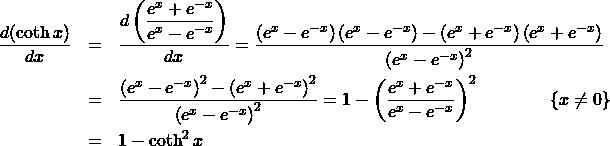 \begin{eqnarray*} \frac{d(\coth x)}{dx} &=& \frac{d\left(\displaystyle\frac{e^{x} + e^{-x}}{e^{x} - e^{-x}}\right)}{dx}%\\ = \frac{\left(e^{x} - e^{-x}\right)\left(e^{x} - e^{-x}\right) - \left(e^{x} + e^{-x}\right)\left(e^{x} + e^{-x}\right)}{\left(e^{x} - e^{-x}\right)^2}\\ &=& \frac{\left(e^{x} - e^{-x}\right)^2 - \left(e^{x} + e^{-x}\right)^2}{\left(e^{x} - e^{-x}\right)^2}%\\ = 1 - \left(\frac{e^{x} + e^{-x}}{e^{x} - e^{-x}}\right)^2\qquad\qquad \{x\neq 0\}\\ &=& 1 - \coth^2 x \end{eqnarray*}