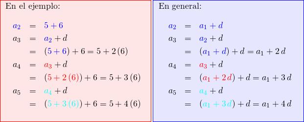 \fcolorbox{red}{red!10}{ \begin{minipage}{0.5\linewidth} \enc{En el ejemplo:} \begin{eqnarray*} \textcolor{blue}{a_2} &=& \textcolor{blue}{5 + 6}\\ a_3 &=& \textcolor{blue}{a_2} + d\\     &=& (\textcolor{blue}{5 + 6}) + 6 = 5 + 2\,(6)\\ a_4 &=& \textcolor{red}{a_3} + d\\     &=& (\textcolor{red}{5 + 2\,(6)}) + 6 = 5 + 3\,(6)\\ a_5 &=& \textcolor{cyan}{a_4} + d\\     &=& (\textcolor{cyan}{5 + 3\,(6)}) + 6 = 5 + 4\,(6)\\ \end{eqnarray*} \end{minipage}} \fcolorbox{blue}{blue!10}{ \begin{minipage}{0.5\linewidth} \enc{En general:} \begin{eqnarray*} \textcolor{blue}{a_2} &=& \textcolor{blue}{a_1 + d}\\ a_3 &=& \textcolor{blue}{a_2} + d\\     &=& (\textcolor{blue}{a_1 + d}) + d = a_1 + 2\,d\\ a_4 &=& \textcolor{red}{a_3} + d\\     &=& (\textcolor{red}{a_1 + 2\,d}) + d = a_1 + 3\,d\\ a_5 &=& \textcolor{cyan}{a_4} + d\\     &=& (\textcolor{cyan}{a_1 + 3\,d}) + d = a_1 + 4\,d\\ \end{eqnarray*} \end{minipage}}