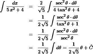 \begin{eqnarray*} \int \frac{dx}{5\,x^2 + 4}  &=& \frac{2}{\sqrt{5}}\,\int\frac{\sec^2\theta \cdot d\theta}{4\,\tan^2\theta + 4}\\ &=& \frac{1}{2\,\sqrt{5}}\,\int\frac{\sec^2\theta \cdot d\theta}{\tan^2\theta + 1}\\ &=& \frac{1}{2\,\sqrt{5}}\,\int\frac{\sec^2\theta \cdot d\theta}{\sec^2\theta}\\ &=& \frac{1}{2\,\sqrt{5}}\,\int d\theta = \frac{1}{2\,\sqrt{5}}\,\theta + \hat{C} \end{eqnarray*}