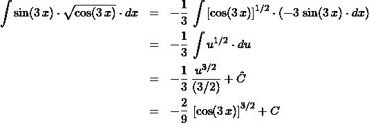 \begin{eqnarray*} \int \sin(3\,x) \cdot \sqrt{\cos(3\,x)} \cdot dx &=& -\frac{1}{3}\,\int \left[ \cos(3\,x) \right]^{1/2}\cdot\left(-3\,\sin(3\,x) \cdot dx\right)\\ &=& - \frac{1}{3}\, \int u^{1/2} \cdot du\\ &=& - \frac{1}{3}\,\frac{u^{3/2}}{(3/2)} + \hat{C}\\ &=& - \frac{2}{9}\,\left[ \cos(3\,x) \right]^{3/2} + C \end{eqnarray*}