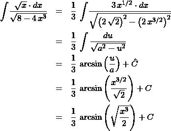 \begin{eqnarray*} \int \! \frac{\sqrt{x} \cdot dx}{\sqrt{8 - 4\,x^3}}  &=& \frac{1}{3}\,\int \! \frac{3\,x^{1/2} \cdot dx}{\sqrt{\left(2\,\sqrt{2}\right)^2 - \left(2\,x^{3/2}\right)^2}} \\ &=& \frac{1}{3}\,\int\frac{du}{\sqrt{a^2 - u^2}}\\ &=& \frac{1}{3}\,\arcsin\left(\frac{u}{a}\right) + \hat{C}\\ &=& \frac{1}{3}\,\arcsin\left(\frac{x^{3/2}}{\sqrt{2}}\right) + C\\ &=& \frac{1}{3}\,\arcsin\left(\sqrt{\frac{x^{3}}{2}}\right) + C \end{eqnarray*}