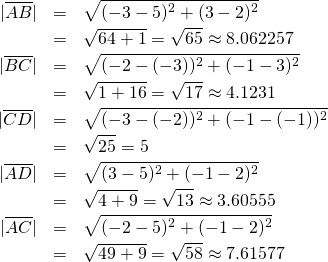 \begin{eqnarray*} |\overline{AB}| &=& \sqrt{(-3-5)^2 + (3-2)^2}\\             &=& \sqrt{64 + 1} = \sqrt{65} \approx 8.062257\\ |\overline{BC}| &=& \sqrt{(-2-(-3))^2 + (-1-3)^2}\\             &=& \sqrt{1 + 16} = \sqrt{17} \approx 4.1231\\  |\overline{CD}| &=& \sqrt{(-3-(-2))^2 + (-1-(-1))^2}\\             &=& \sqrt{25} = 5\\ |\overline{AD}| &=& \sqrt{(3-5)^2 + (-1-2)^2}\\             &=& \sqrt{4 + 9} = \sqrt{13} \approx 3.60555\\ |\overline{AC}| &=& \sqrt{(-2-5)^2 + (-1-2)^2}\\             &=& \sqrt{49 + 9} = \sqrt{58} \approx 7.61577 \end{eqnarray*}