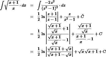 \begin{eqnarray*} \int \! \sqrt{\frac{x + 1}{x}} \cdot dx  &=& \int \! \frac{-2\,z^2}{(z^2 - 1)^2} \cdot dz\\ &=& \frac{1}{2}\,\ln\left\vert \frac{z + 1}{z - 1} \right\vert + \frac{z}{z^2 - 1} + \hat{C}\\ &=& \frac{1}{2}\,\ln\left\vert \frac{\displaystyle\frac{\sqrt{x + 1}}{\sqrt{x}} + 1}{\displaystyle\frac{\sqrt{x + 1}}{\sqrt{x}} - 1} \right\vert  + \frac{\displaystyle\frac{\sqrt{x + 1}}{\sqrt{x}}}{\displaystyle\frac{x +1}{x} - 1} + C\\ &=& \frac{1}{2}\,\ln\left\vert \frac{\sqrt{x + 1} + \sqrt{x}}{\sqrt{x + 1} - \sqrt{x}} \right\vert  + \sqrt{x}\,\sqrt{x + 1} + C \end{eqnarray*}