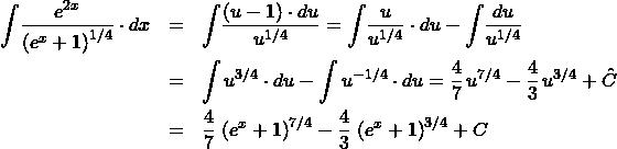 \begin{eqnarray*} \int \! \frac{e^{2x}}{\left(e^{x} + 1\right)^{1/4}} \cdot dx  &=& \int \! \frac{(u - 1)\cdot du}{u^{1/4}}%\\ = \int \! \frac{u}{u^{1/4}} \cdot du - \int \! \frac{du}{u^{1/4}}\\ &=& \int u^{3/4} \cdot du - \int u^{-1/4} \cdot du%\\ = \frac{4}{7} \,u^{7/4} - \frac{4}{3}\,u^{3/4} + \hat{C}\\ &=& \frac{4}{7} \,\left(e^{x} + 1\right)^{7/4} - \frac{4}{3}\,\left(e^{x} + 1\right)^{3/4} + C \end{eqnarray*}