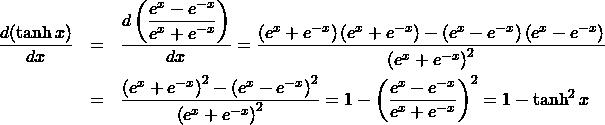 \begin{eqnarray*} \frac{d(\tanh x)}{dx} &=& \frac{d\left(\displaystyle\frac{e^{x} - e^{-x}}{e^{x} + e^{-x}}\right)}{dx}%\\ = \frac{\left(e^{x} + e^{-x}\right)\left(e^{x} + e^{-x}\right) - \left(e^{x} - e^{-x}\right)\left(e^{x} - e^{-x}\right)}{\left(e^{x} + e^{-x}\right)^2}\\ &=& \frac{\left(e^{x} + e^{-x}\right)^2 - \left(e^{x} - e^{-x}\right)^2}{\left(e^{x} + e^{-x}\right)^2}%\\ = 1 - \left(\frac{e^{x} - e^{-x}}{e^{x} + e^{-x}}\right)^2%\\ = 1 - \tanh^2 x \end{eqnarray*}