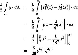 \begin{eqnarray*} \frac{1}{2}\,\int\limits_{R} y\cdot dA  &=& \frac{1}{2}\,\int\limits_{0}^{x_{i}} \left[f_{1}^2(x) - f_{2}^2(x) \right] \cdot dx\\ &=& \frac{1}{2}\,\int\limits_{0}^{x_{i}} \left[p\,x - \frac{1}{q^2}\,x^4\right] \cdot dx\\ &=& \left.\frac{1}{2}\,\left[ \frac{p}{2}\,x^2 - \frac{1}{5\,q^2}\,x^5  \right] \right\vert_{0}^{x_{i}}\\ &=& \frac{3}{20}\,p^{5/3}\,q^{4/3} \end{eqnarray*}