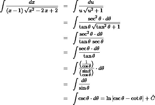 \begin{eqnarray*} \int \! \frac{dx}{(x - 1)\,\sqrt{x^2 - 2\,x + 2}} &=& \int \! \frac{du}{u\,\sqrt{u^2 + 1}}\\ &=& \int \! \frac{\sec^2\theta \cdot d\theta}{\tan\theta \, \sqrt{\tan^2\theta + 1}}\\ &=& \int \! \frac{\sec^2\theta \cdot d\theta}{\tan\theta \, \sec\theta}\\ &=& \int \! \frac{\sec\theta \cdot d\theta}{\tan\theta} \\ &=& \int \!\frac{\left(\frac{1}{\cos\theta}\right)}{\left(\frac{\sin\theta}{\cos\theta}\right)} \cdot d\theta \\ &=& \int \! \frac{d\theta}{\sin\theta} \\ &=& \int \! \csc\theta \cdot d\theta = \ln \left\vert \csc\theta - \cot\theta\right\vert + \hat{C} \end{eqnarray*}