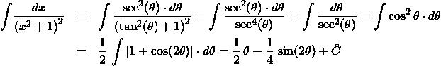 \begin{eqnarray*} \int \! \frac{dx}{\left(x^2 + 1\right)^2}  &=& \int \frac{\sec^2(\theta) \cdot d\theta}{\left(\tan^2(\theta) + 1\right)^{2}} = \int \frac{\sec^2(\theta) \cdot d\theta}{\sec^{4}(\theta)} = \int \frac{d\theta}{\sec^{2}(\theta)} = \int \cos^{2}\theta\cdot d\theta\\ &=& \frac{1}{2}\,\int \left[1 + \cos(2\theta)\right] \cdot d\theta = \frac{1}{2}\,\theta - \frac{1}{4}\,\sin(2\theta) + \hat{C} \end{eqnarray*}