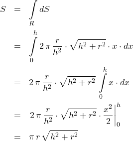 \begin{eqnarray*} S &=& \int\limits_{R} dS\\ &=& \int\limits_{0}^{h} 2\,\pi\,\frac{r}{h^2}\cdot \sqrt{h^2 + r^2} \cdot x \cdot dx\\ &=& 2\,\pi\,\frac{r}{h^2}\cdot \sqrt{h^2 + r^2} \,\int\limits_{0}^{h} x \cdot dx\\ &=& \left.2\,\pi\,\frac{r}{h^2}\cdot \sqrt{h^2 + r^2} \cdot \frac{x^2}{2}\right\vert_{0}^{h}\\ &=& \pi\,r\,\sqrt{h^2 + r^2} \end{eqnarray*}