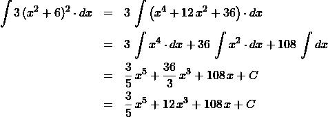 \begin{eqnarray*} \int 3\, (x^2 + 6)^2 \cdot dx  &=& 3\,\int\left(x^4 + 12\,x^2 + 36\right)\cdot dx\\ &=& 3\,\int x^4 \cdot dx + 36\,\int x^2 \cdot dx + 108\,\int dx\\ &=& \frac{3}{5}\,x^5 + \frac{36}{3}\,x^3 + 108\,x + C\\ &=& \frac{3}{5}\,x^5 + 12\,x^3 + 108\,x + C \end{eqnarray*}