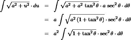 \begin{eqnarray*} \int \sqrt{a^2 + u^2}\cdot du  &=& \int \sqrt{a^2 + a^2\,\tan^2\theta} \cdot a\,\sec^2\theta\cdot d\theta\\ &=& a\,\int \sqrt{a^2\,(1 + \tan^2\theta)} \cdot \sec^2\theta\cdot d\theta\\ &=& a^2\,\int \sqrt{1 + \tan^2\theta} \cdot \sec^2\theta\cdot d\theta \end{eqnarray*}