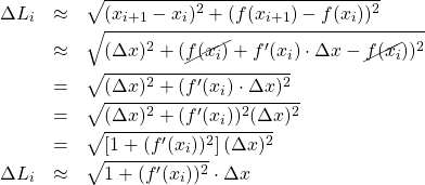 \begin{eqnarray*} \Delta L_{i} &\approx& \sqrt{(x_{i+1} - x_{i})^2 + (f(x_{i+1}) - f(x_{i}))^2}\\ &\approx& \sqrt{(\Delta x)^2 + (\cancel{f(x_i)} + f'(x_i)\cdot \Delta x - \cancel{f(x_{i}}))^2}\\ &=& \sqrt{(\Delta x)^2 + (f'(x_i)\cdot \Delta x)^2}\\ &=& \sqrt{(\Delta x)^2 + (f'(x_i))^2(\Delta x)^2}\\ &=& \sqrt{\left[1 + (f'(x_i))^2\right](\Delta x)^2}\\ \Delta L_{i} &\approx& \sqrt{1 + (f'(x_i))^2}\cdot \Delta x \end{eqnarray*}