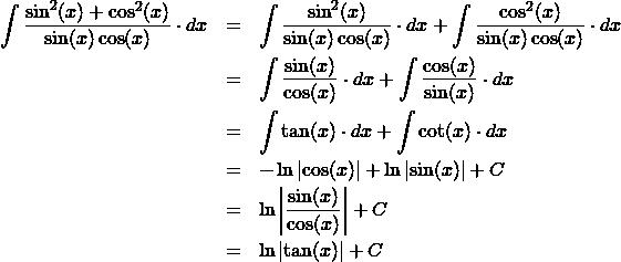 \begin{eqnarray*} \int \frac{\sin^2(x) + \cos^2(x)}{\sin(x)\cos(x)} \cdot dx  &=& \int \frac{\sin^2(x)}{\sin(x)\cos(x)} \cdot dx + \int \frac{\cos^2(x)}{\sin(x)\cos(x)} \cdot dx\\ &=& \int \frac{\sin(x)}{\cos(x)} \cdot dx + \int \frac{\cos(x)}{\sin(x)} \cdot dx\\ &=& \int \tan(x)\cdot dx + \int \cot(x) \cdot dx\\ &=& - \ln\left\vert \cos(x) \right\vert + \ln\left\vert \sin(x) \right\vert + C\\ &=& \ln \left\vert \frac{\sin(x)}{\cos(x)} \right\vert + C\\ &=& \ln\left\vert \tan(x) \right\vert + C \end{eqnarray*}