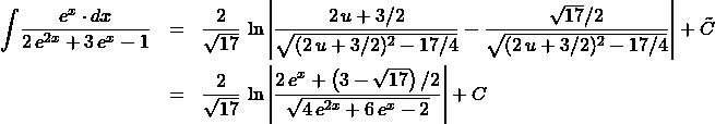 \begin{eqnarray*} \int \! \frac{e^{x} \cdot dx}{2\,e^{2x} + 3\,e^{x} - 1}  &=& \frac{2}{\sqrt{17}}\,\ln\left\vert \frac{2\,u + 3/2}{\sqrt{(2\,u + 3/2)^2 - 17/4}} - \frac{\sqrt{17} / 2}{\sqrt{(2\,u + 3/2)^2 - 17/4}} \right\vert + \tilde{C}\\ &=& \frac{2}{\sqrt{17}}\,\ln\left\vert \frac{2\,e^{x} + \left(3 - \sqrt{17}\right) / 2}{\sqrt{4\,e^{2x} + 6\,e^{x} - 2}} \right\vert + C \end{eqnarray*}