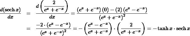 \begin{eqnarray*} \frac{d(\mathrm{sech}\, x)}{dx} &=& \frac{d\left(\displaystyle\frac{2}{e^{x} + e^{-x}}\right)}{dx}%\\ = \frac{\left(e^{x} + e^{-x}\right)(0) - (2)\left(e^{x} - e^{-x}\right)}{\left(e^{x} + e^{-x}\right)^2}\\ &=& \frac{- 2 \cdot \left(e^{x} - e^{-x}\right)}{\left(e^{x} + e^{-x}\right)^2}%\\ = - \left(\frac{e^{x} - e^{-x}}{e^{x} + e^{-x}}\right)\cdot\left(\frac{2}{e^{x} + e^{-x}}\right)%\\ = -\tanh x \cdot \mathrm{sech}\, x \end{eqnarray*}