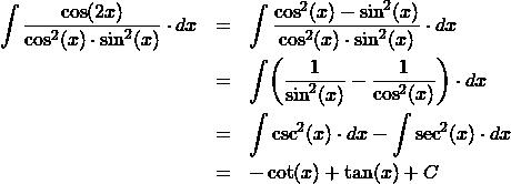 \begin{eqnarray*} \int \frac{\cos(2x)}{\cos^2(x)\cdot\sin^2(x)} \cdot dx &=& \int \frac{\cos^2(x) - \sin^2(x)}{\cos^2(x)\cdot\sin^2(x)} \cdot dx\\ &=& \int \! \left( \frac{1}{\sin^2(x)} - \frac{1}{\cos^2(x)} \right) \cdot dx\\ &=&\int \csc^2(x) \cdot dx - \int \sec^2(x) \cdot dx\\ &=& -\cot(x) + \tan(x) + C \end{eqnarray*}