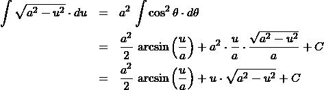 \begin{eqnarray*} \int\sqrt{a^2 - u^2}\cdot du &=& a^2\,\int \cos^2\theta\cdot d\theta \\ &=& \frac{a^2}{2}\,\arcsin\left(\frac{u}{a}\right) + a^2\cdot\frac{u}{a}\cdot\frac{\sqrt{a^2 - u^2}}{a}+ C\\ &=& \frac{a^2}{2}\,\arcsin\left(\frac{u}{a}\right) + u\cdot\sqrt{a^2 - u^2} + C \end{eqnarray*}