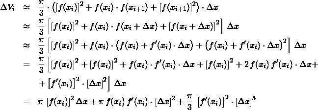 \begin{eqnarray*} \Delta V_{i}  &\approx& \frac{\pi}{3} \cdot \left([f(x_{i})]^2 + f(x_{i}) \cdot f(x_{i+1}) + [f(x_{i+1})]^2\right) \cdot \Delta x\\ &\approx& \frac{\pi}{3}\left[\left[f(x_{i})\right]^2 + f(x_{i}) \cdot f(x_{i} + \Delta x) + \left[f(x_{i} + \Delta x)\right]^2\right]\,\Delta x\\ &\approx& \frac{\pi}{3}\left[\left[f(x_{i})\right]^2 + f(x_{i}) \cdot \left(f(x_{i}) + f'(x_{i}) \cdot \Delta x\right)  + \left(f(x_{i}) + f'(x_{i}) \cdot \Delta x\right)^2\right]\,\Delta x\\ &=& \frac{\pi}{3}\left[\left[f(x_{i})\right]^2 + \left[f(x_{i})\right]^2 + f(x_{i}) \cdot f'(x_{i}) \cdot \Delta x  + \left[f(x_{i})\right]^2 + 2\,f(x_{i})\,f'(x_{i}) \cdot \Delta x + \right.\\ &&\left.+ \left[f'(x_{i})\right]^2\cdot\left[\Delta x\right]^2\right]\,\Delta x\\ &=& \pi\,\left[f(x_{i})\right]^2 \Delta x  + \pi\,f(x_{i}) \, f'(x_{i}) \cdot\left[\Delta x\right]^{2} + \frac{\pi}{3}\,\left[f'(x_{i})\right]^2\cdot\left[\Delta x\right]^3 \end{eqnarray*}