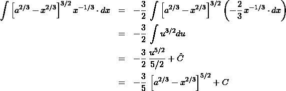 \begin{eqnarray*} \int \left[a^{2/3} - x^{2/3}\right]^{3/2} x^{-1/3}\cdot dx  &=& -\frac{3}{2}\,\int \left[a^{2/3} - x^{2/3}\right]^{3/2} \left(-\frac{2}{3}\,x^{-1/3}\cdot dx \right)\\ &=& -\frac{3}{2}\,\int u^{3/2} du\\ &=& -\frac{3}{2}\,\frac{u^{5/2}}{5/2} + \hat{C}\\ &=& -\frac{3}{5}\,\left[a^{2/3} - x^{2/3}\right]^{5/2} + C \end{eqnarray*}