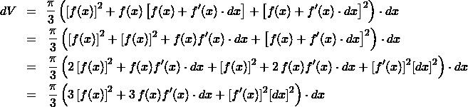 \begin{eqnarray*} dV \! &=& \! \frac{\pi}{3}\left(\left[f(x)\right]^2 + f(x) \left[f(x) + f'(x)\cdot dx\right]  + \left[f(x) + f'(x)\cdot dx\right]^2\right)\cdot dx \\ &=& \frac{\pi}{3}\left(\left[f(x)\right]^2 + [f(x)]^2 + f(x)f'(x)\cdot dx + \left[f(x) + f'(x)\cdot dx\right]^2 \right)\cdot dx\\ &=&  \frac{\pi}{3}\left(2\left[f(x)\right]^2 + f(x)f'(x)\cdot dx + [f(x)]^2 + 2\,f(x)f'(x)\cdot dx  + [f'(x)]^2[dx]^2 \right)\cdot dx\\ &=&  \frac{\pi}{3}\left(3\left[f(x)\right]^2 + 3\,f(x)f'(x)\cdot dx + [f'(x)]^2[dx]^2 \right)\cdot dx \end{eqnarray*}