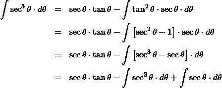 \begin{eqnarray*} \int \sec^3\theta\cdot d\theta  &=& \sec\theta\cdot\tan\theta - \int \tan^2\theta \cdot \sec\theta \cdot d\theta\\ &=& \sec\theta\cdot\tan\theta - \int \left[\sec^2\theta - 1 \right] \cdot \sec\theta \cdot d\theta\\ &=& \sec\theta\cdot\tan\theta - \int \left[\sec^3\theta - \sec\theta \right] \cdot d\theta\\ &=& \sec\theta\cdot\tan\theta - \int \sec^3\theta \cdot d\theta + \int \sec\theta \cdot d\theta \end{eqnarray*}