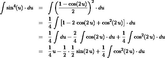 \begin{eqnarray*} \int \sin^{4}(u) \cdot du &=& \int \left(\frac{1 - \cos(2\,u)}{2}\right)^2 \cdot du\\ &=& \frac{1}{4} \, \int \left[1 - 2\,\cos(2\,u) + \cos^2 (2\,u)\right] \cdot du\\ &=& \frac{1}{4} \, \int du - \frac{2}{4} \, \,\int \cos(2\,u) \cdot du + \frac{1}{4} \, \int \cos^2 (2\,u) \cdot du\\ &=& \frac{1}{4}\, u - \frac{1}{2}\cdot \frac{1}{2} \, \sin(2\,u) + \frac{1}{4} \, \int \cos^2 (2\,u) \cdot du \end{eqnarray*}